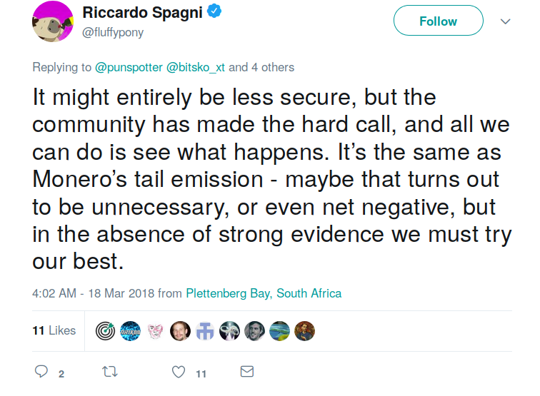 Riccardo Spagni, Twitter:   It might entirely be less secure, but the community has made the hard call, and all we can do is see what happens. It's the same as Monero's tail emission - maybe that turns out to be unnecessary, or even net negative, but in the absence of strong evidence we must try our best.